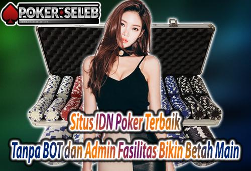 Situs IDN Poker Terbaik Tanpa BOT dan Admin Fasilitas Bikin Betah Main